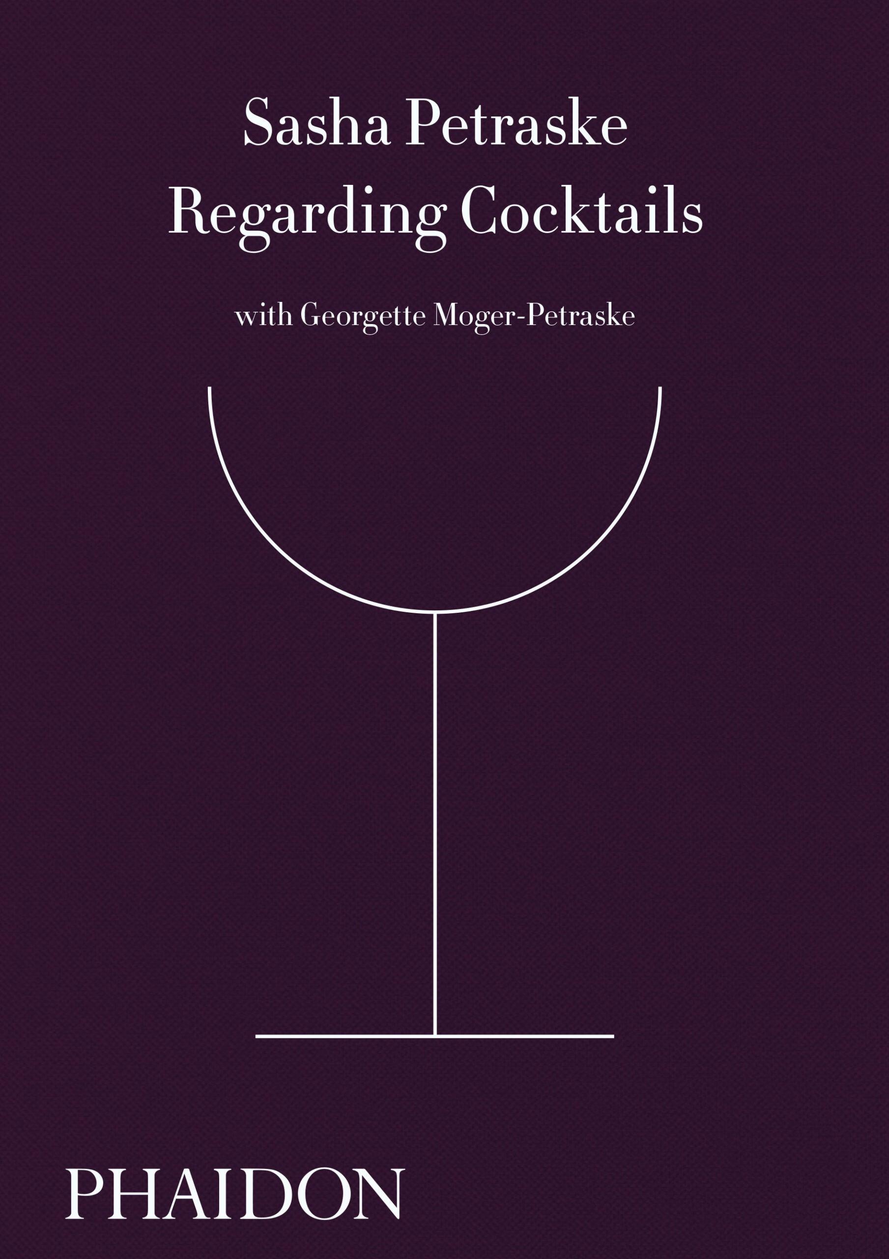 Regarding Cocktails by Sasha Petraske with Georgette Moger-Petraske, Phaidon 2016