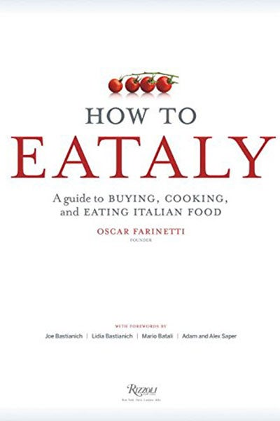 How to Eataly: A Guide to Buying, Cooking and Eating Italian Food