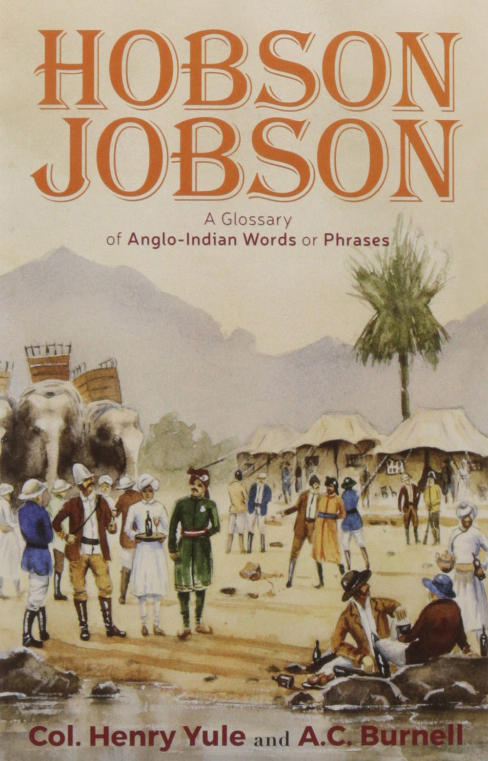 Hobson Jobson: A Glossary of Anglo-Indian Words or Phrases and of Kindred Terms Etymological, Historical Geographical and Discursive
